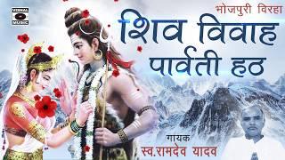 रामदेव यादव जी का बिरहा - शिव विवाह पार्वती हट - Bhojpuri Birha 2018.