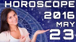 Today's Daily Horoscope 23 May 2016 all Zodiac Signs