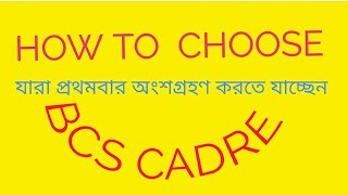 How To Choose BCS Cadre for 40th and 41th BCS