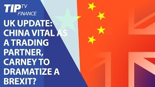 UK update: China vital as a trading partner, Carney to dramatize a Brexit?