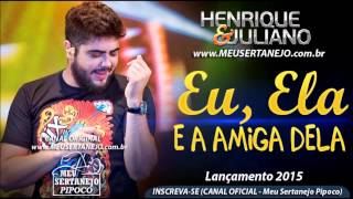 Henrique e Juliano   Eu, Ela e a Amiga Dela LANÇAMENTO 2015