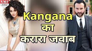 Kangana ने आखिरकार तोड़ी चुपी, Saif को दिया करारा जवाब