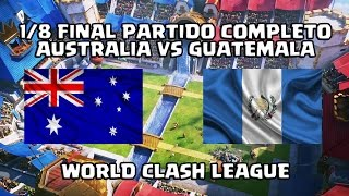 1/8 FINAL: PARTIDO COMPLETO AUSTRALIA VS GUATEMALA, MUNDIAL CLASH ROYALE, WORLD CLASH LEAGUE