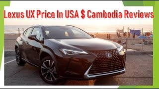 Lexus UX Price Reviews in USA and Cambodia,Lexus UX price,