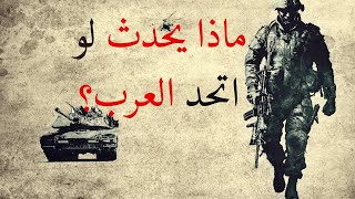 هل تعلم ماذا سيحدث لو اتحدت الدول العربية؟