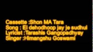 Ei dehodhoop jay je sudhui..Lyricist - Tarashis Gangopadhyay..Singer - Himangshu Goswami.mpg