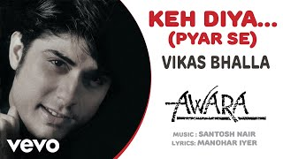 Keh Diya…(Pyar Se) - Awara  | Vikas Bhalla | Official Hindi Pop Song