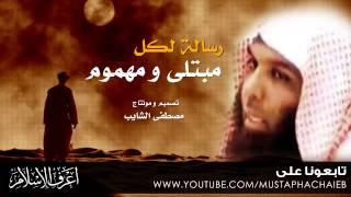 خالد الراشد - رسالة  لكل شخص مبتلى و مهموم - وصية ستغير حالك
