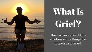 What is Grief?  Starting Over + Grieving Your Sadness or Loss + Sorrow and Pain to Start Over
