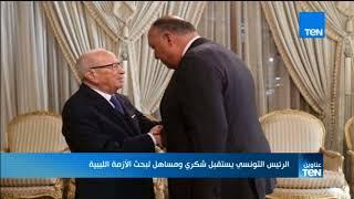 موجز TeN - الرئيس التونسي يستقبل شكري ومساهل لبحث الأزمة الليبية