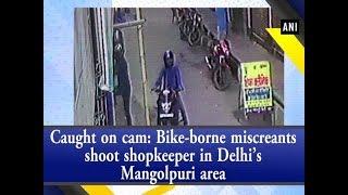 Caught on cam: Bike-borne miscreants shoot shopkeeper in Delhi's Mangolpuri area - #ANI News