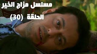 Episode 30 - Mazag El Kheir Series /  الحلقة الثلاثون والأخيرة - مسلسل مزاج الخير