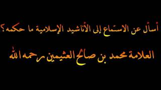 حكم الاستماع إلى الأناشيد - العلامة محمد بن صالح العثيمين رحمه الله