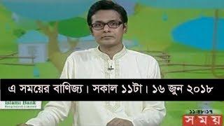এ সময়ের বাণিজ্য | সকাল ১১টা |  ১৬ জুন ২০১৮ | Somoy tv News Today | Latest Bangladesh News