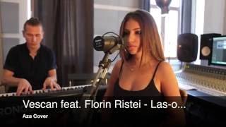 Vescan feat. Florin Ristei - Las-o... (Aza Cover)