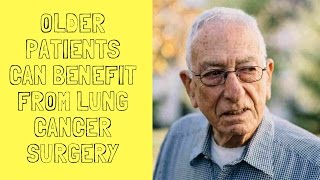 Older Patients Can Benefit From Lung Cancer Surgery