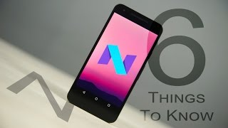 Android N - 6 Things to Know!