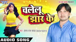 चलेलू झार के - Chalelu Jhar Ke - Hansay Raj Yadav - Bhojpuri Hot Songs 2016 new