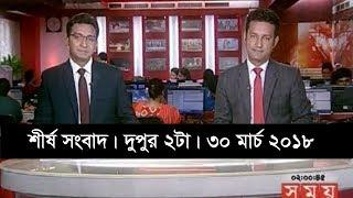শীর্ষ সংবাদ | দুপুর ২টা | ৩০ মার্চ ২০১৮ | Somoy tv News Today | Latest Bangladesh News