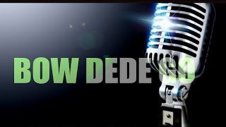 BOW DEDE GO NEW SONG