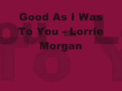 Good As I Was To You Lorrie Morgan