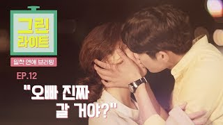 """[그린라이트-밀착연애브리핑] 시즌2.  EP12 """"오빠 진짜 갈거야?"""" (feat.키스신)"""