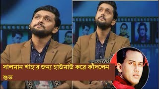 সালমান শাহ'র জন্য হাউমাউ করে কাঁদলেন শুভ |Arifin shuvoo |Salman shah |latest bangla news
