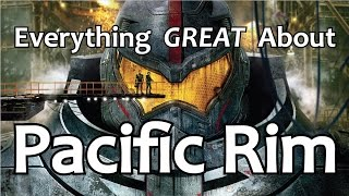 Everything GREAT About Pacific Rim!