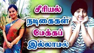 சீரியல் நடிகைகள் மேக்கப் இல்லாமல் - Tamil Serial Actress Without Makeup