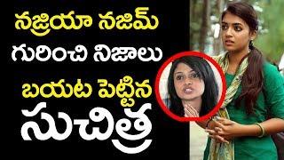 సుచిత్ర నజ్రియా నజిమ్ గురించి బయట పెట్టిన నిజాలు || Suchitra tell unknown facts about Nazriya Nazim