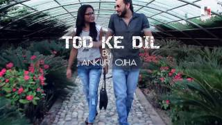 Must Watch :- Full Hindi Video Song 'TOD KE DIL'- Ankur Ojha | Latest Romantic Love Songs