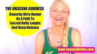 The Obscene Goddess : Raunchy Dirty Humor As A Path To Sacred Belly Laughs And Deep Release...