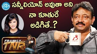 RGV About His Daughter, If She Wants To Become Like Sunny Leone ||  Frankly With TNR