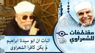 الشيخ الشعراوي | اثبات ان ابو سيدنا ابراهيم لم يكن كافرا - الشعراوى