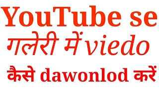 How To YouTube in Gallery Dawonlod/ YouTube se Gallery में viedo kese dawonlod kare?