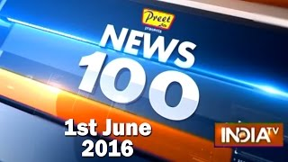News 100 | 1st June, 2016 ( Part 1) - India TV