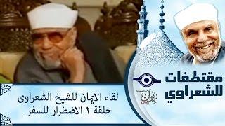 الشيخ الشعراوى | لقاء الايمان | الحلقة ١- الاضطرار للسفر