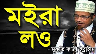 মইরা লও   মুফতি কাজী ইব্রাহীম   Moira Lore   Bangla waz mufti Kazi Ibrahim