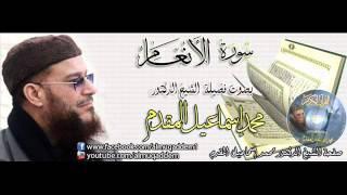 سورة الأنعام بصوت فضيلة الشيخ الدكتور محمد إسماعيل المقدم