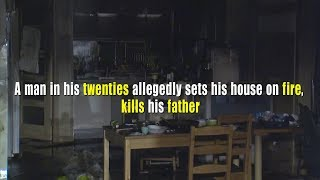 A man in his twenties allegedly sets his house on fire, kills his father