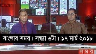 বাংলার সময় | সন্ধ্যা ৬টা | ১৭ মার্চ ২০১৮ | Somoy tv News Today | Latest Bangladesh News