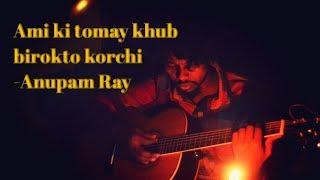 Ami ki tomay khub birokto korchi - Anupam Ray cover by kawsar hossain