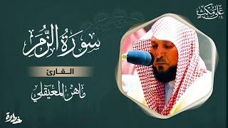 سورة الزمر مكتوبة / ماهر المعيقلي