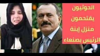 عااجل الحوثيون يقتحمون منزل إبنة الرئيس الراحل علي عبدالله صالح بصنعاء
