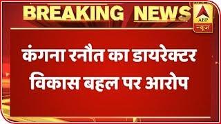 #MeToo : Kangana Ranaut Alleges Vikas Bahl Of Sexual Assault   ABP News