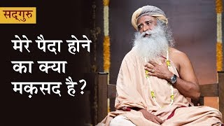 मेरे पैदा होने का क्या मक़सद है? What is the purpose of my birth? [Sadhguru Hindi]