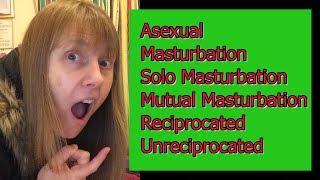 Asexual Masturbation, Solo Masturbation, Mutual Masturbation, Reciprocated, Unreciprocated
