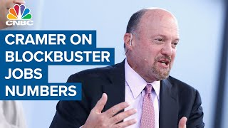 Jim Cramer: The blockbuster jobs numbers show the stock market had it right