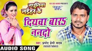 दियवा बारs ननदो - Diyawa Bara Nanado - Nathuniya Naihar Ke - Pramod Premi - Bhojpuri Hot Song 2016