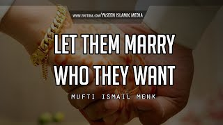 Let Them Marry Who They Want - Mufti Menk - Powerful Reminder